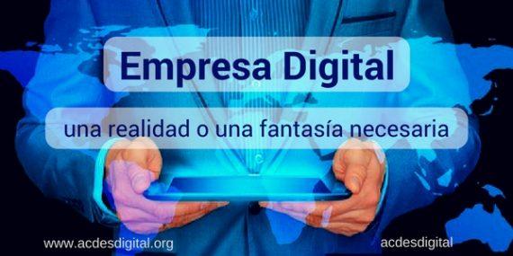 Empresa Digital, una realidad o una fantasía necesaria