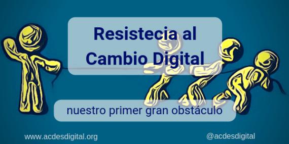 Resistencia al cambio digital, nuestro primer gran obstáculo